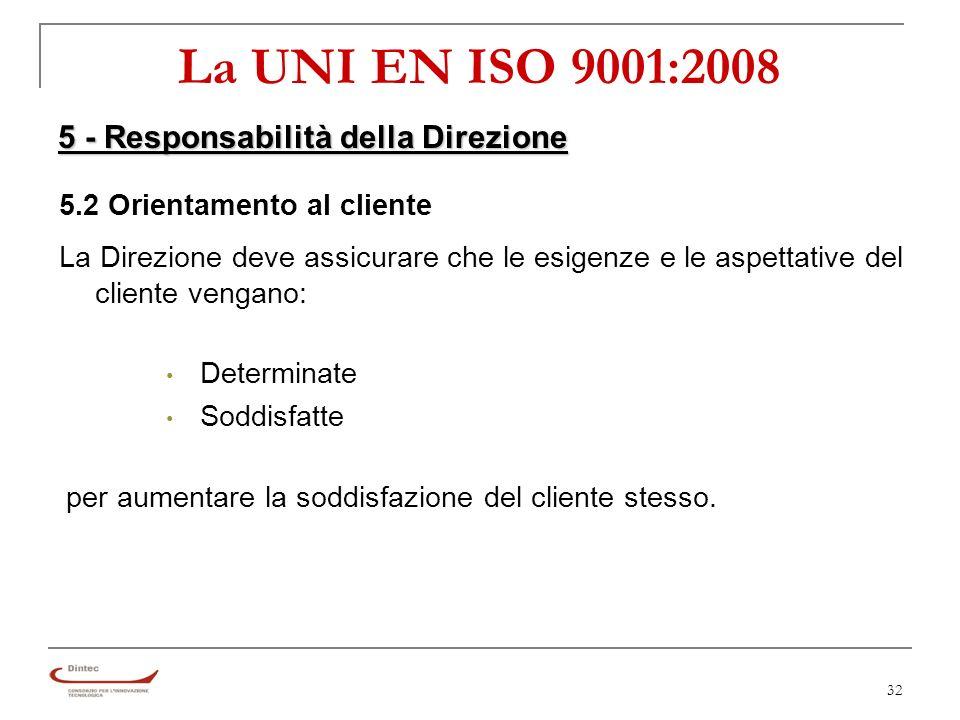 32 La UNI EN ISO 9001:2008 5 - Responsabilità della Direzione 5.2 Orientamento al cliente La Direzione deve assicurare che le esigenze e le aspettative del cliente vengano: Determinate Soddisfatte per aumentare la soddisfazione del cliente stesso.