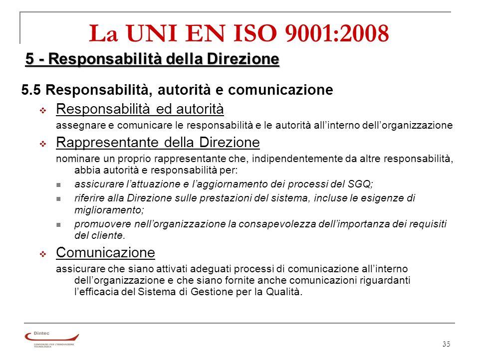 35 La UNI EN ISO 9001:2008 5 - Responsabilità della Direzione 5.5 Responsabilità, autorità e comunicazione Responsabilità ed autorità assegnare e comunicare le responsabilità e le autorità allinterno dellorganizzazione Rappresentante della Direzione nominare un proprio rappresentante che, indipendentemente da altre responsabilità, abbia autorità e responsabilità per: assicurare lattuazione e laggiornamento dei processi del SGQ; riferire alla Direzione sulle prestazioni del sistema, incluse le esigenze di miglioramento; promuovere nellorganizzazione la consapevolezza dellimportanza dei requisiti del cliente.