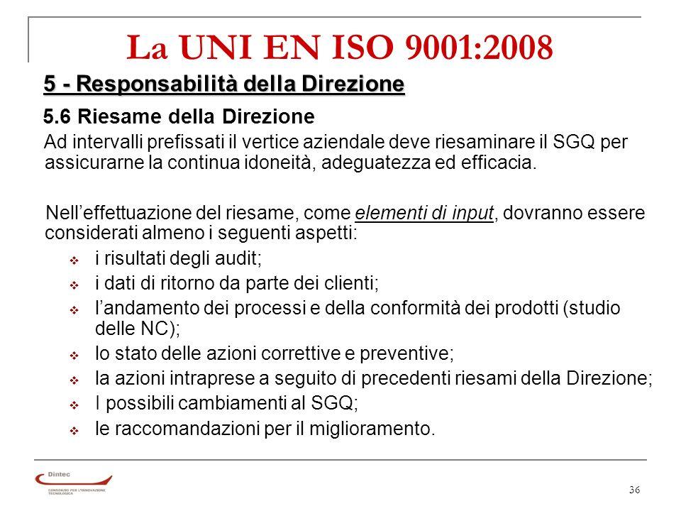 36 La UNI EN ISO 9001:2008 5 - Responsabilità della Direzione 5.6 Riesame della Direzione Ad intervalli prefissati il vertice aziendale deve riesaminare il SGQ per assicurarne la continua idoneità, adeguatezza ed efficacia.