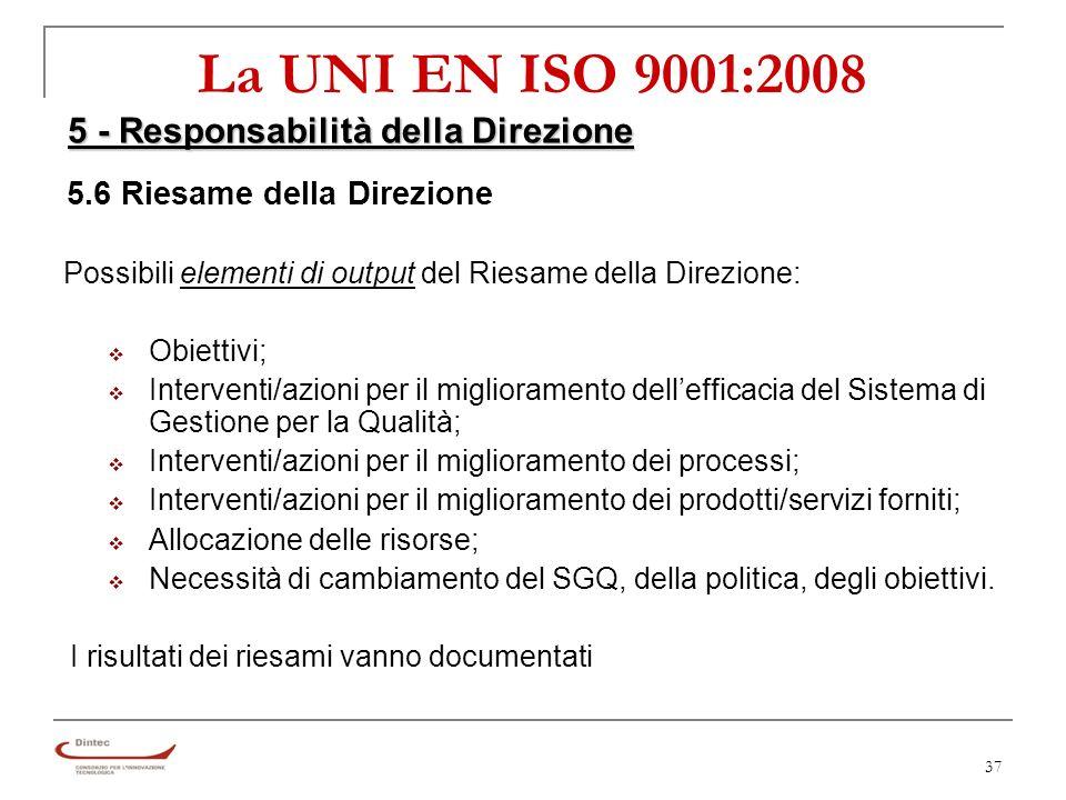 37 La UNI EN ISO 9001:2008 5 - Responsabilità della Direzione 5.6 Riesame della Direzione Possibili elementi di output del Riesame della Direzione: Obiettivi; Interventi/azioni per il miglioramento dellefficacia del Sistema di Gestione per la Qualità; Interventi/azioni per il miglioramento dei processi; Interventi/azioni per il miglioramento dei prodotti/servizi forniti; Allocazione delle risorse; Necessità di cambiamento del SGQ, della politica, degli obiettivi.