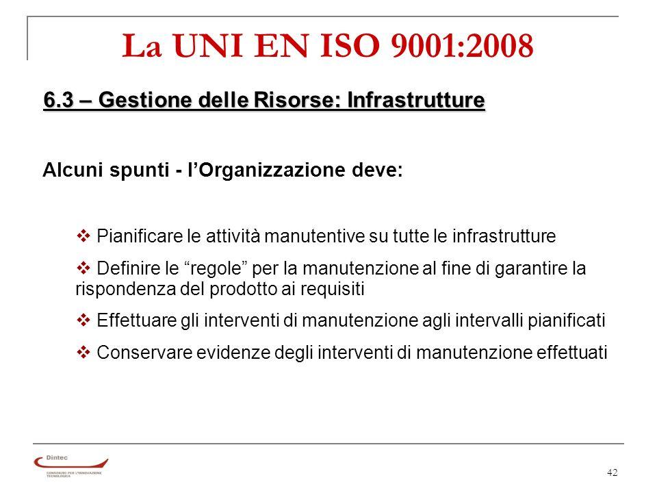 42 La UNI EN ISO 9001:2008 6.3 – Gestione delle Risorse: Infrastrutture Alcuni spunti - lOrganizzazione deve: Pianificare le attività manutentive su tutte le infrastrutture Definire le regole per la manutenzione al fine di garantire la rispondenza del prodotto ai requisiti Effettuare gli interventi di manutenzione agli intervalli pianificati Conservare evidenze degli interventi di manutenzione effettuati