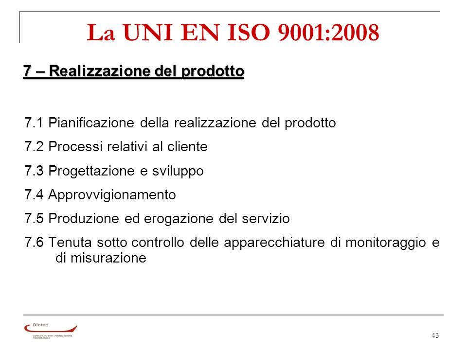 43 La UNI EN ISO 9001:2008 7 – Realizzazione del prodotto 7.1 Pianificazione della realizzazione del prodotto 7.2 Processi relativi al cliente 7.3 Progettazione e sviluppo 7.4 Approvvigionamento 7.5 Produzione ed erogazione del servizio 7.6 Tenuta sotto controllo delle apparecchiature di monitoraggio e di misurazione