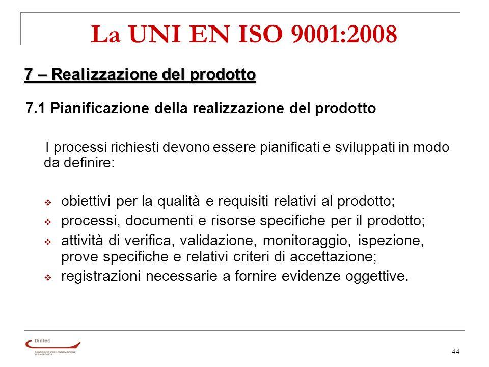 44 La UNI EN ISO 9001:2008 7 – Realizzazione del prodotto 7.1 Pianificazione della realizzazione del prodotto I processi richiesti devono essere pianificati e sviluppati in modo da definire: obiettivi per la qualità e requisiti relativi al prodotto; processi, documenti e risorse specifiche per il prodotto; attività di verifica, validazione, monitoraggio, ispezione, prove specifiche e relativi criteri di accettazione; registrazioni necessarie a fornire evidenze oggettive.