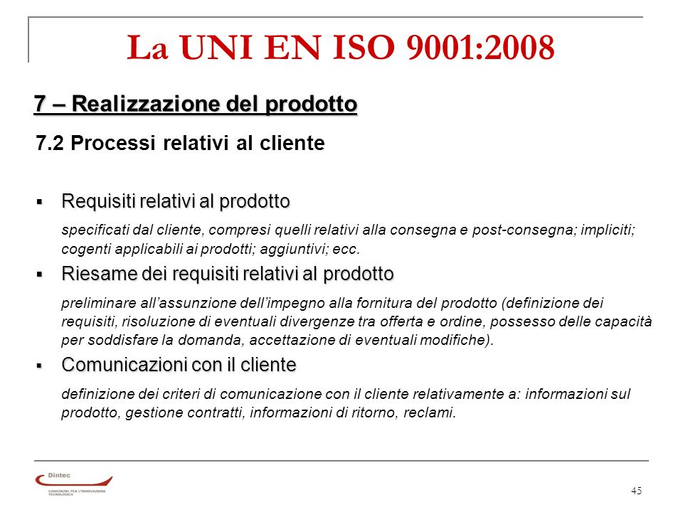 45 La UNI EN ISO 9001:2008 7 – Realizzazione del prodotto 7.2 Processi relativi al cliente Requisiti relativi al prodotto Requisiti relativi al prodotto specificati dal cliente, compresi quelli relativi alla consegna e post-consegna; impliciti; cogenti applicabili ai prodotti; aggiuntivi; ecc.