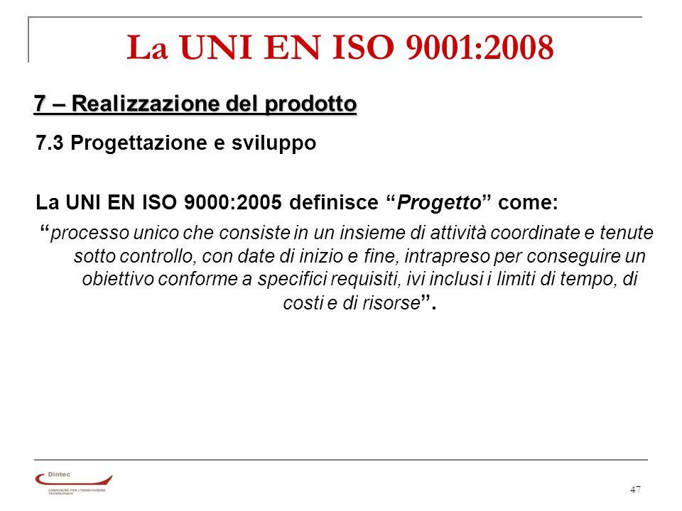 47 La UNI EN ISO 9001:2008 7 – Realizzazione del prodotto 7.3 Progettazione e sviluppo La UNI EN ISO 9000:2005 definisce Progetto come: processo unico che consiste in un insieme di attività coordinate e tenute sotto controllo, con date di inizio e fine, intrapreso per conseguire un obiettivo conforme a specifici requisiti, ivi inclusi i limiti di tempo, di costi e di risorse.