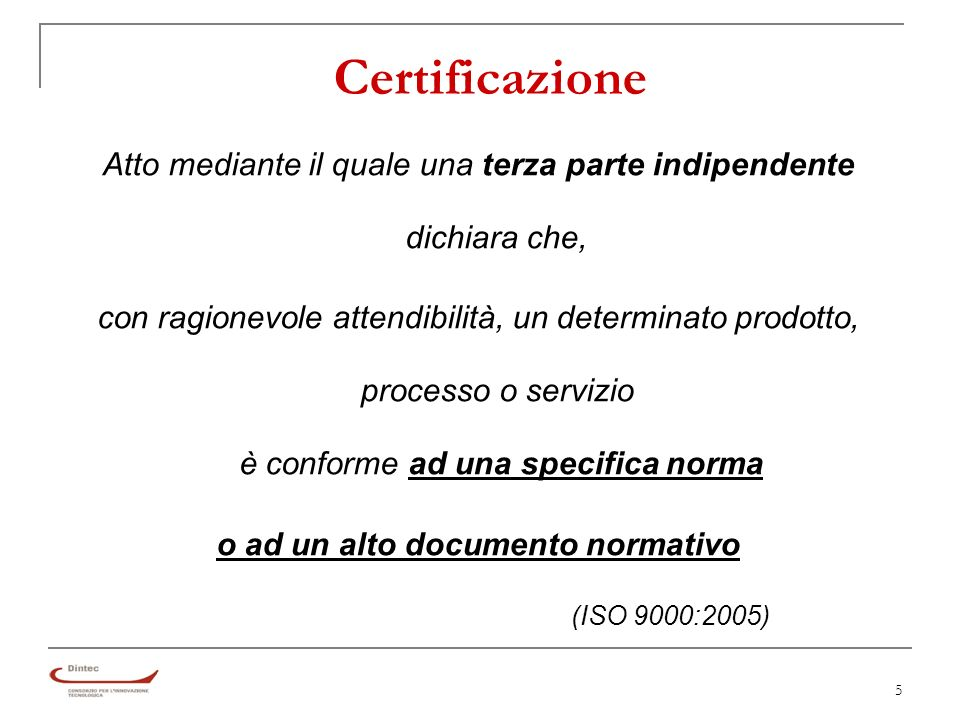 5 Certificazione Atto mediante il quale una terza parte indipendente dichiara che, con ragionevole attendibilità, un determinato prodotto, processo o servizio è conforme ad una specifica norma o ad un alto documento normativo (ISO 9000:2005)