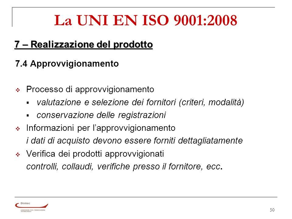 50 La UNI EN ISO 9001:2008 7 – Realizzazione del prodotto 7.4 Approvvigionamento Processo di approvvigionamento valutazione e selezione dei fornitori (criteri, modalità) conservazione delle registrazioni Informazioni per lapprovvigionamento i dati di acquisto devono essere forniti dettagliatamente Verifica dei prodotti approvvigionati controlli, collaudi, verifiche presso il fornitore, ecc.