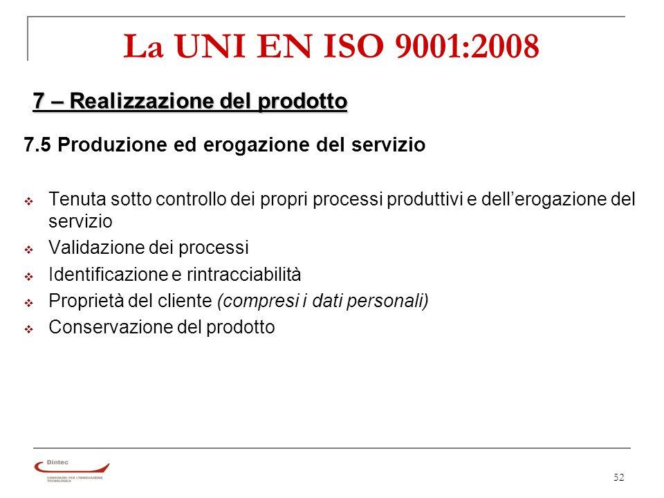 52 La UNI EN ISO 9001:2008 7 – Realizzazione del prodotto 7.5 Produzione ed erogazione del servizio Tenuta sotto controllo dei propri processi produttivi e dellerogazione del servizio Validazione dei processi Identificazione e rintracciabilità Proprietà del cliente (compresi i dati personali) Conservazione del prodotto
