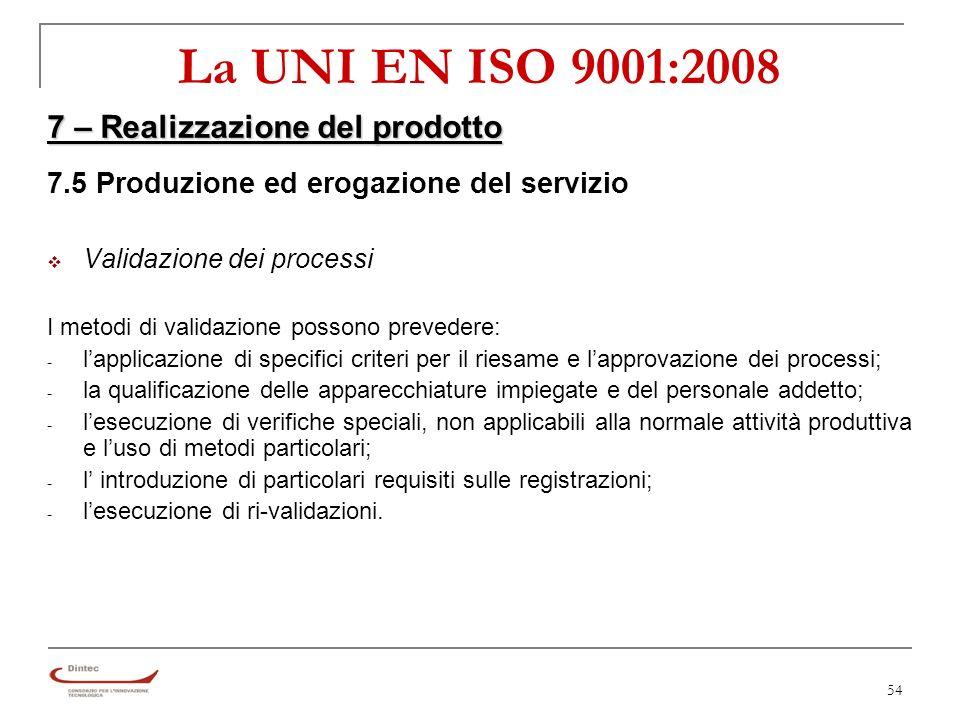 54 La UNI EN ISO 9001:2008 7 – Realizzazione del prodotto 7.5 Produzione ed erogazione del servizio Validazione dei processi I metodi di validazione possono prevedere: - lapplicazione di specifici criteri per il riesame e lapprovazione dei processi; - la qualificazione delle apparecchiature impiegate e del personale addetto; - lesecuzione di verifiche speciali, non applicabili alla normale attività produttiva e luso di metodi particolari; - l introduzione di particolari requisiti sulle registrazioni; - lesecuzione di ri-validazioni.