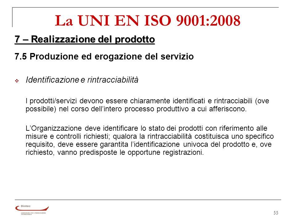 55 La UNI EN ISO 9001:2008 7 – Realizzazione del prodotto 7.5 Produzione ed erogazione del servizio Identificazione e rintracciabilità I prodotti/servizi devono essere chiaramente identificati e rintracciabili (ove possibile) nel corso dellintero processo produttivo a cui afferiscono.