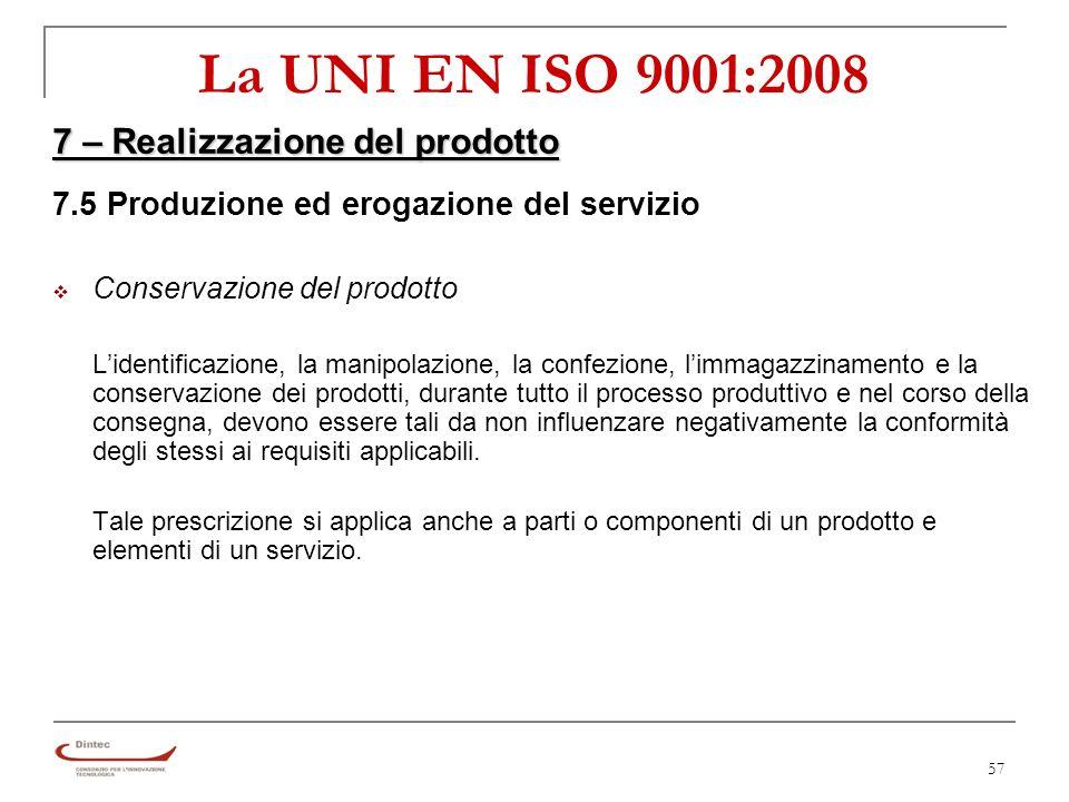 57 La UNI EN ISO 9001:2008 7 – Realizzazione del prodotto 7.5 Produzione ed erogazione del servizio Conservazione del prodotto Lidentificazione, la manipolazione, la confezione, limmagazzinamento e la conservazione dei prodotti, durante tutto il processo produttivo e nel corso della consegna, devono essere tali da non influenzare negativamente la conformità degli stessi ai requisiti applicabili.