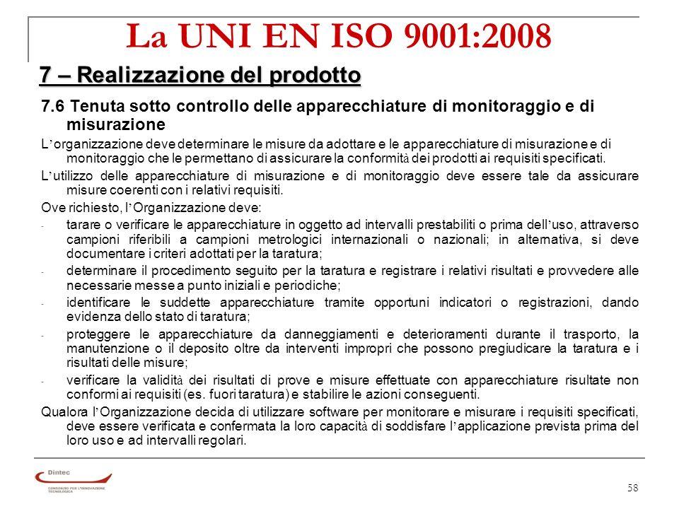 58 La UNI EN ISO 9001:2008 7 – Realizzazione del prodotto 7.6 Tenuta sotto controllo delle apparecchiature di monitoraggio e di misurazione L organizzazione deve determinare le misure da adottare e le apparecchiature di misurazione e di monitoraggio che le permettano di assicurare la conformit à dei prodotti ai requisiti specificati.