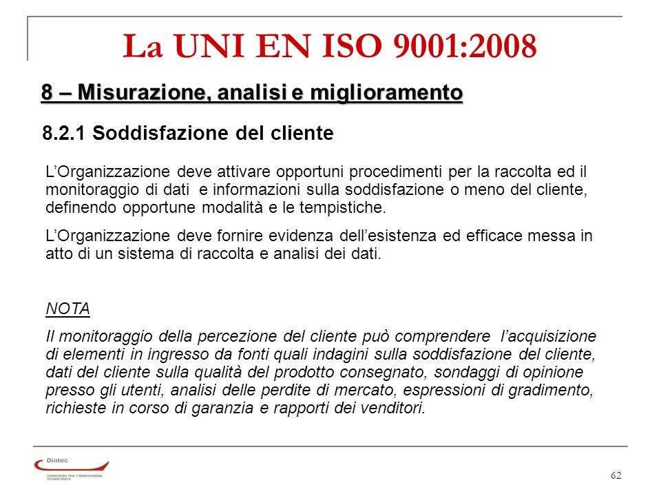 62 La UNI EN ISO 9001:2008 8 – Misurazione, analisi e miglioramento 8.2.1 Soddisfazione del cliente LOrganizzazione deve attivare opportuni procedimenti per la raccolta ed il monitoraggio di dati e informazioni sulla soddisfazione o meno del cliente, definendo opportune modalità e le tempistiche.