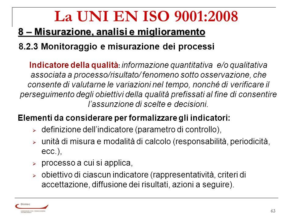 63 La UNI EN ISO 9001:2008 8 – Misurazione, analisi e miglioramento 8.2.3 Monitoraggio e misurazione dei processi Indicatore della qualità : informazione quantitativa e/o qualitativa associata a processo/risultato/ fenomeno sotto osservazione, che consente di valutarne le variazioni nel tempo, nonché di verificare il perseguimento degli obiettivi della qualità prefissati al fine di consentire lassunzione di scelte e decisioni.