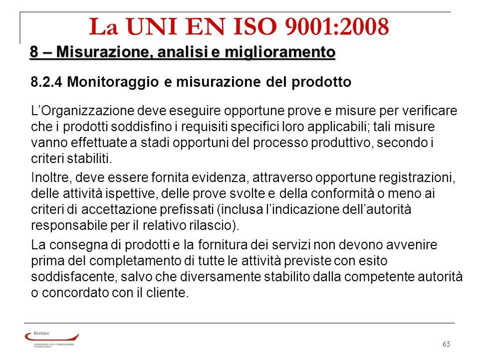 65 La UNI EN ISO 9001:2008 8 – Misurazione, analisi e miglioramento 8.2.4 Monitoraggio e misurazione del prodotto LOrganizzazione deve eseguire opportune prove e misure per verificare che i prodotti soddisfino i requisiti specifici loro applicabili; tali misure vanno effettuate a stadi opportuni del processo produttivo, secondo i criteri stabiliti.