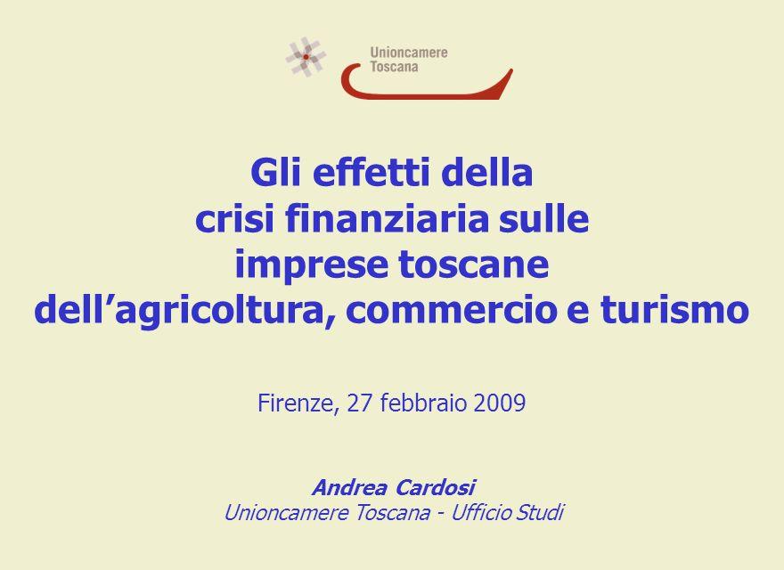 Gli effetti della crisi finanziaria sulle imprese toscane dellagricoltura, commercio e turismo Firenze, 27 febbraio 2009 Andrea Cardosi Unioncamere Toscana - Ufficio Studi