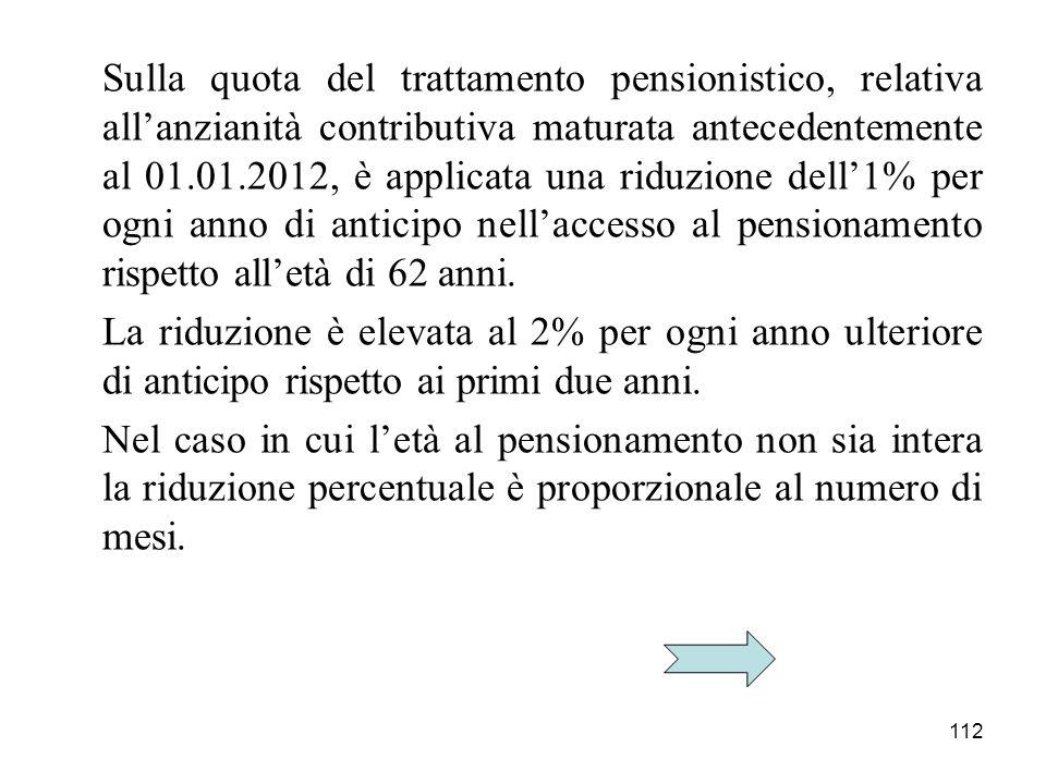 112 Sulla quota del trattamento pensionistico, relativa allanzianità contributiva maturata antecedentemente al 01.01.2012, è applicata una riduzione d