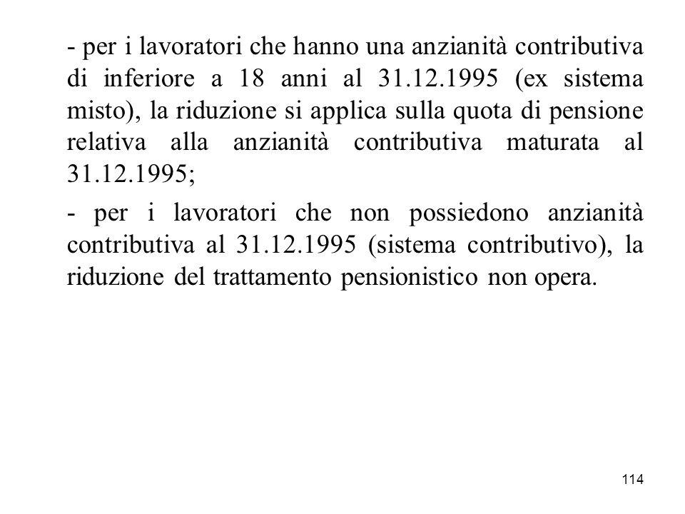 114 - per i lavoratori che hanno una anzianità contributiva di inferiore a 18 anni al 31.12.1995 (ex sistema misto), la riduzione si applica sulla quo