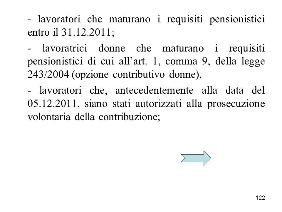 122 - lavoratori che maturano i requisiti pensionistici entro il 31.12.2011; - lavoratrici donne che maturano i requisiti pensionistici di cui allart.