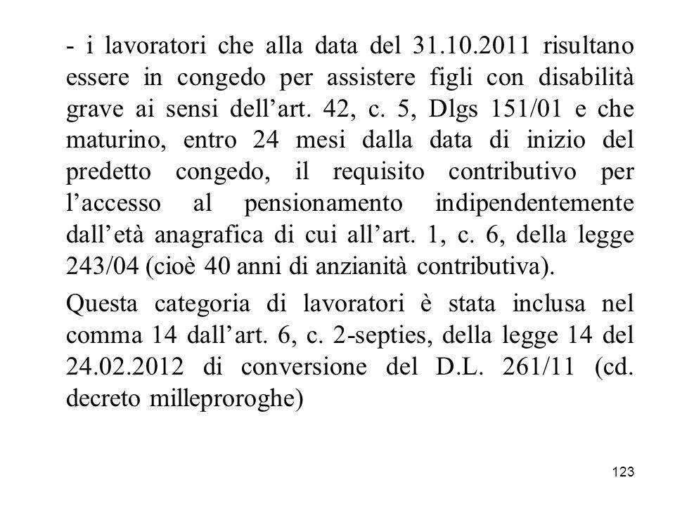 123 - i lavoratori che alla data del 31.10.2011 risultano essere in congedo per assistere figli con disabilità grave ai sensi dellart. 42, c. 5, Dlgs