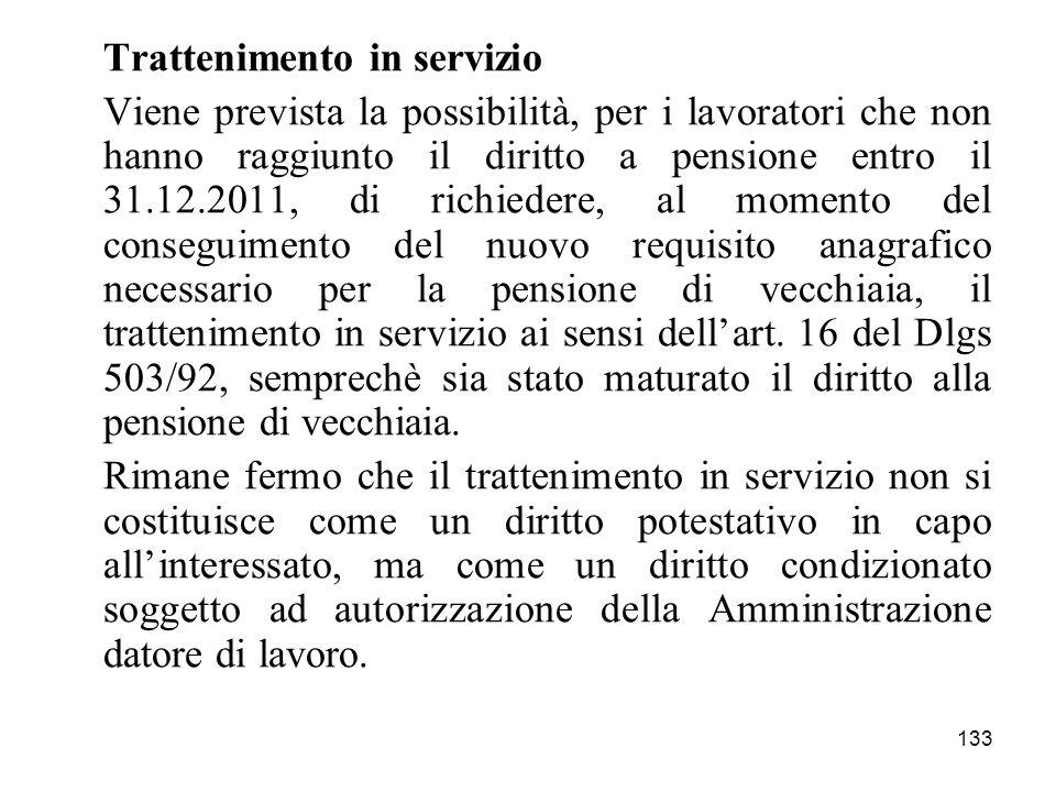 133 Trattenimento in servizio Viene prevista la possibilità, per i lavoratori che non hanno raggiunto il diritto a pensione entro il 31.12.2011, di ri