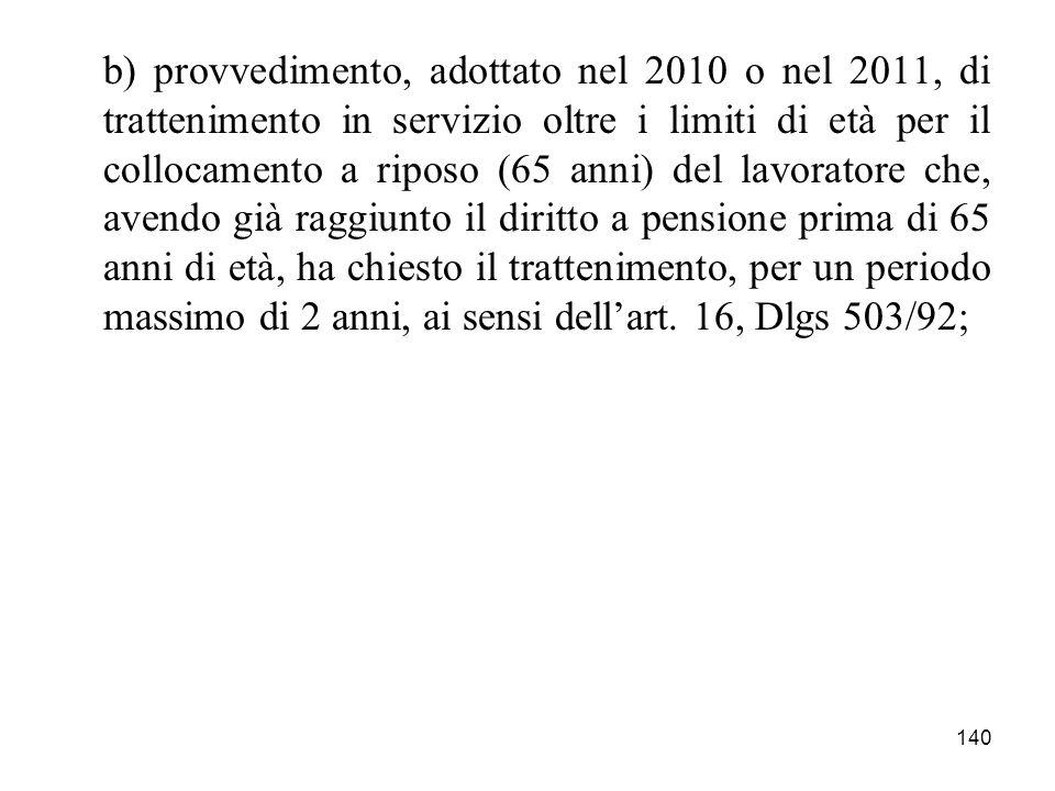 140 b) provvedimento, adottato nel 2010 o nel 2011, di trattenimento in servizio oltre i limiti di età per il collocamento a riposo (65 anni) del lavo