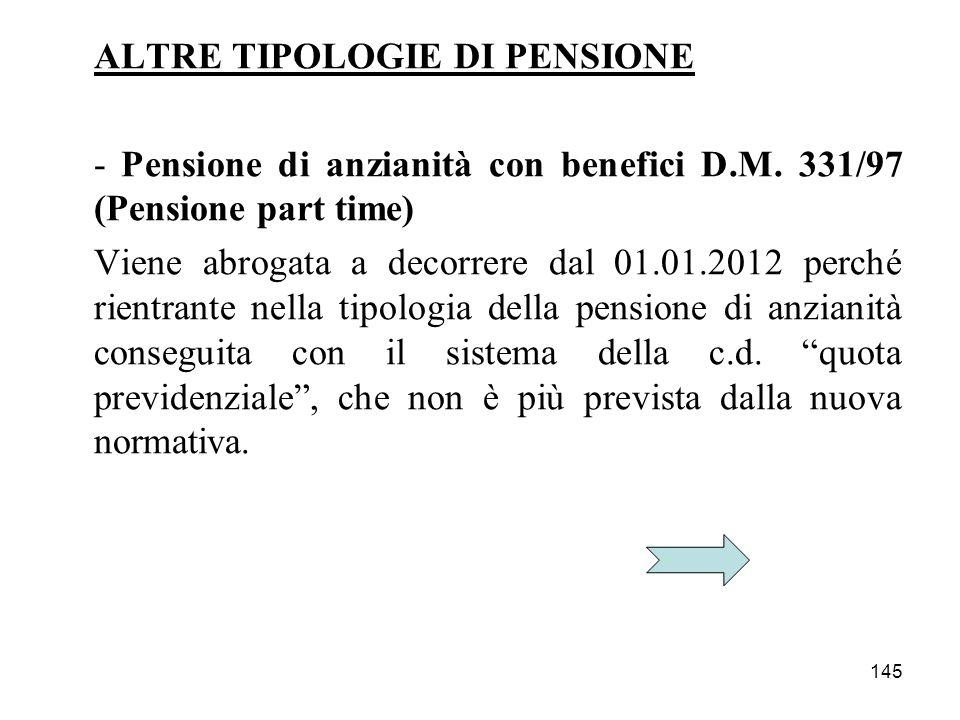 145 ALTRE TIPOLOGIE DI PENSIONE - Pensione di anzianità con benefici D.M. 331/97 (Pensione part time) Viene abrogata a decorrere dal 01.01.2012 perché