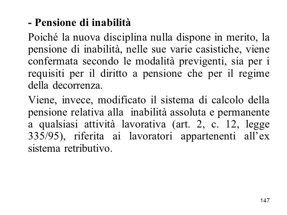 147 - Pensione di inabilità Poiché la nuova disciplina nulla dispone in merito, la pensione di inabilità, nelle sue varie casistiche, viene confermata