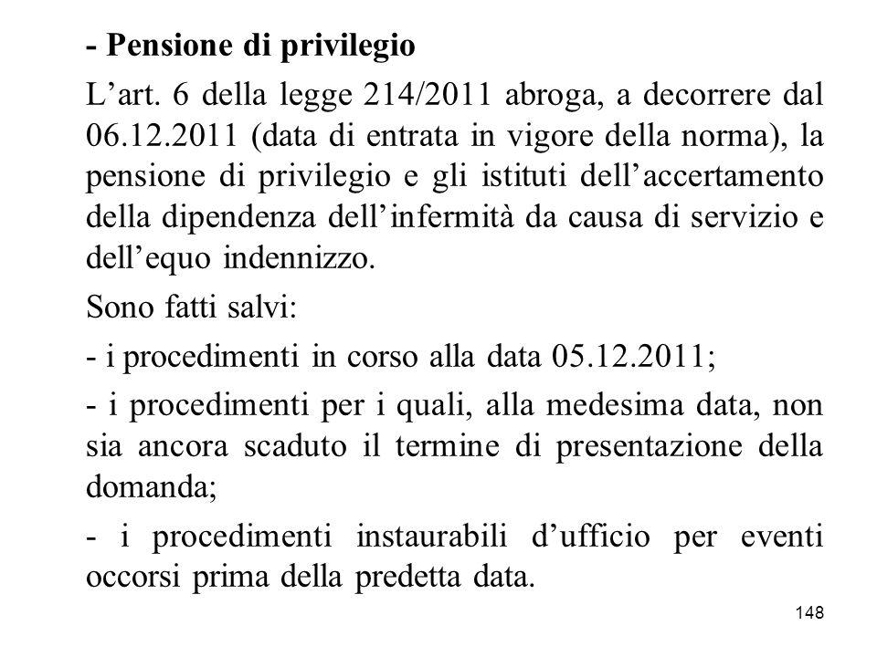 148 - Pensione di privilegio Lart. 6 della legge 214/2011 abroga, a decorrere dal 06.12.2011 (data di entrata in vigore della norma), la pensione di p
