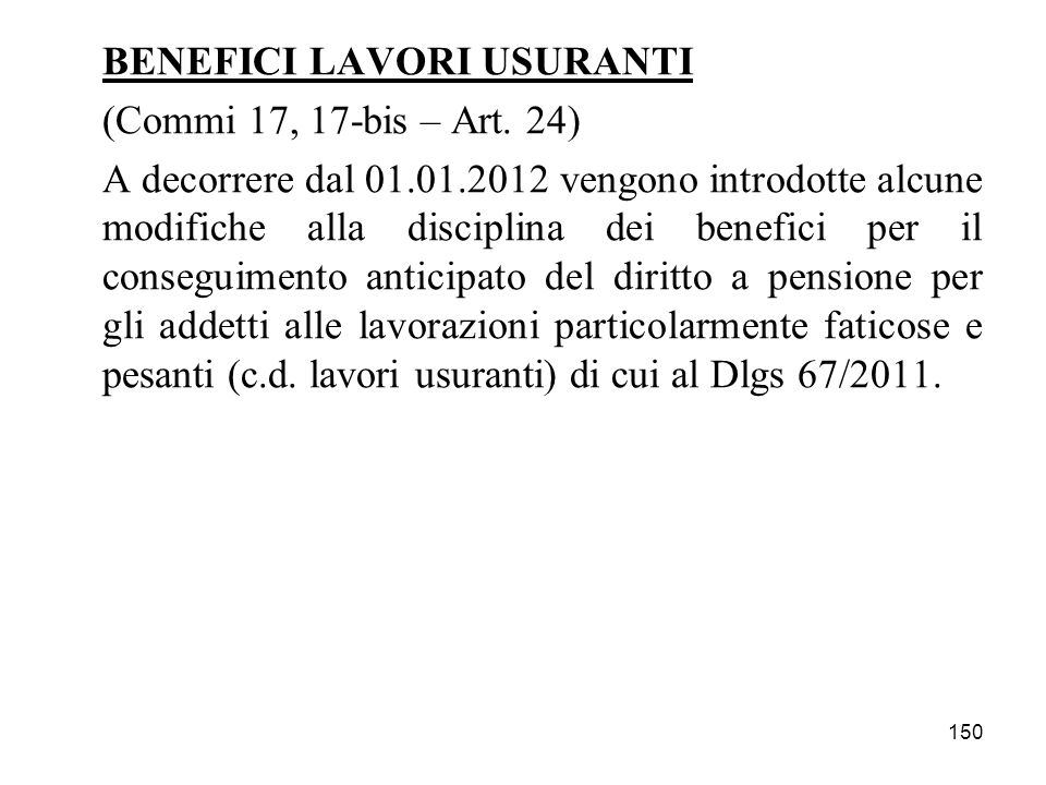 150 BENEFICI LAVORI USURANTI (Commi 17, 17-bis – Art. 24) A decorrere dal 01.01.2012 vengono introdotte alcune modifiche alla disciplina dei benefici