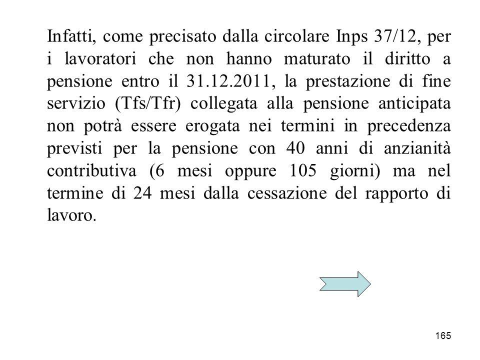 165 Infatti, come precisato dalla circolare Inps 37/12, per i lavoratori che non hanno maturato il diritto a pensione entro il 31.12.2011, la prestazi