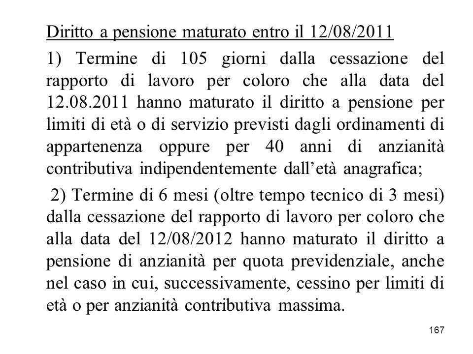 167 Diritto a pensione maturato entro il 12/08/2011 1) Termine di 105 giorni dalla cessazione del rapporto di lavoro per coloro che alla data del 12.0