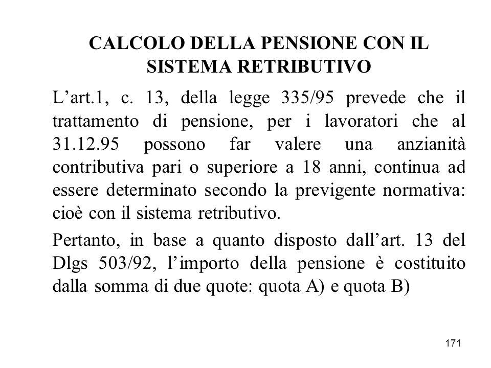171 CALCOLO DELLA PENSIONE CON IL SISTEMA RETRIBUTIVO Lart.1, c. 13, della legge 335/95 prevede che il trattamento di pensione, per i lavoratori che a