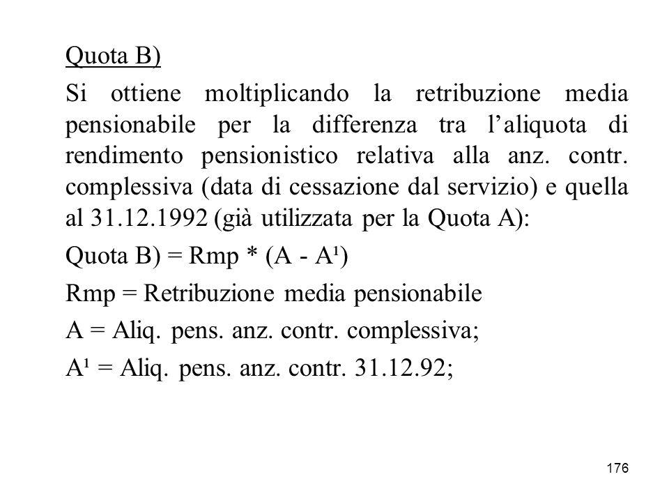 176 Quota B) Si ottiene moltiplicando la retribuzione media pensionabile per la differenza tra laliquota di rendimento pensionistico relativa alla anz