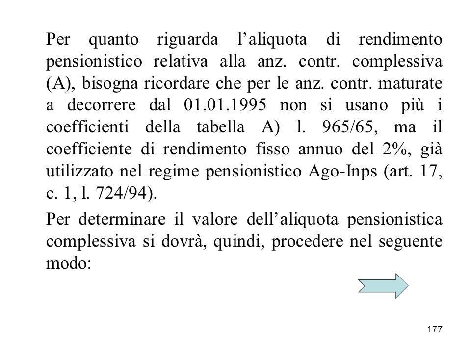 177 Per quanto riguarda laliquota di rendimento pensionistico relativa alla anz. contr. complessiva (A), bisogna ricordare che per le anz. contr. matu