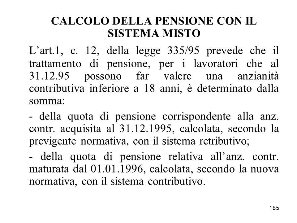 185 CALCOLO DELLA PENSIONE CON IL SISTEMA MISTO Lart.1, c. 12, della legge 335/95 prevede che il trattamento di pensione, per i lavoratori che al 31.1