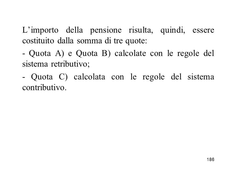 186 Limporto della pensione risulta, quindi, essere costituito dalla somma di tre quote: - Quota A) e Quota B) calcolate con le regole del sistema ret