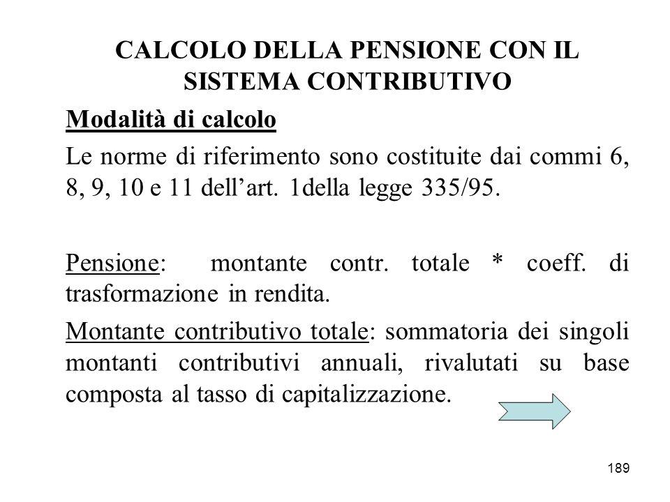 189 CALCOLO DELLA PENSIONE CON IL SISTEMA CONTRIBUTIVO Modalità di calcolo Le norme di riferimento sono costituite dai commi 6, 8, 9, 10 e 11 dellart.