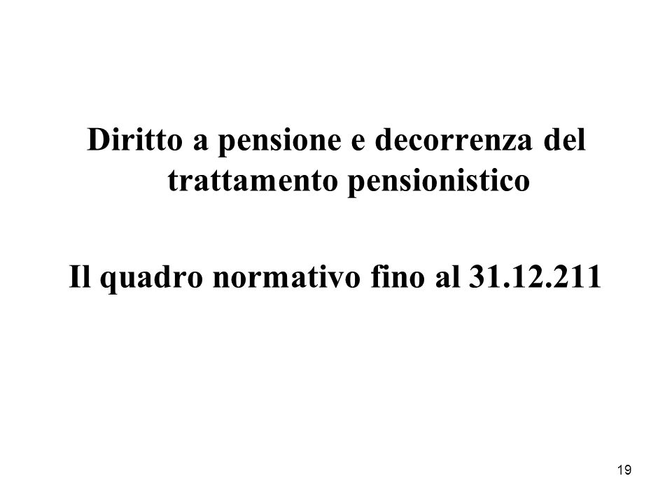 19 Diritto a pensione e decorrenza del trattamento pensionistico Il quadro normativo fino al 31.12.211