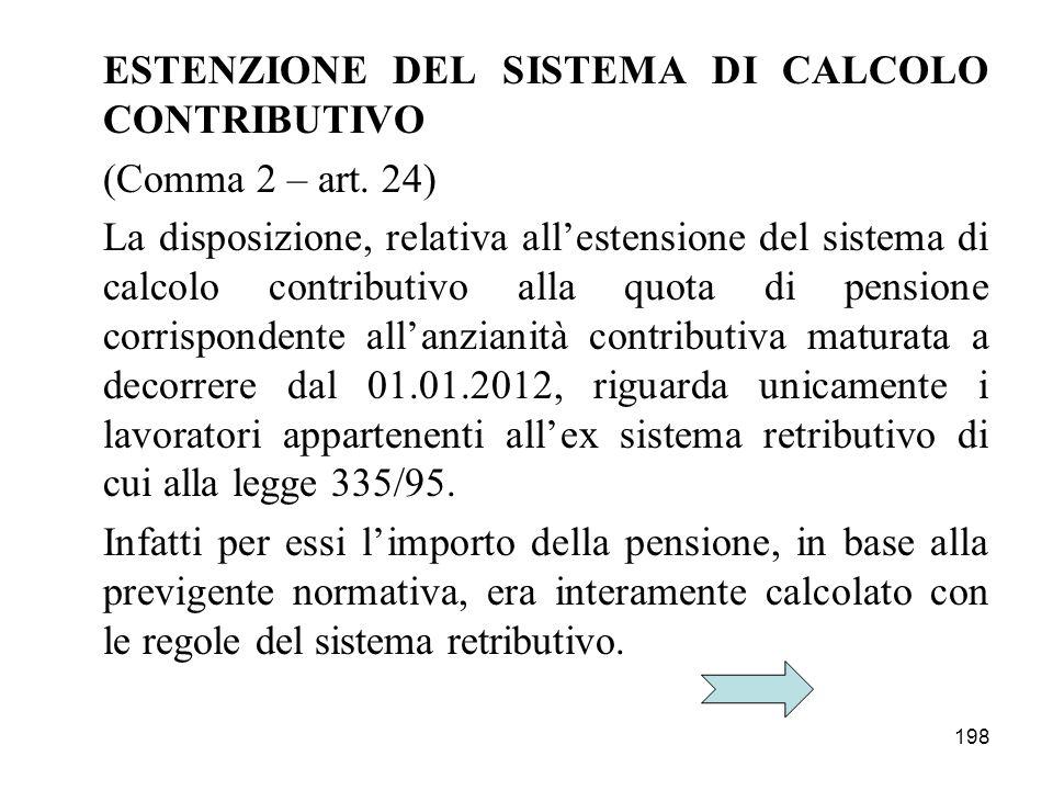 198 ESTENZIONE DEL SISTEMA DI CALCOLO CONTRIBUTIVO (Comma 2 – art. 24) La disposizione, relativa allestensione del sistema di calcolo contributivo all
