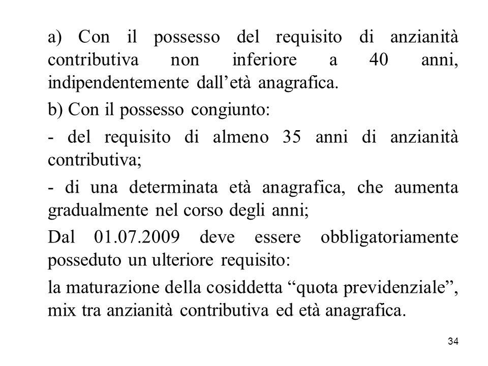 34 a) Con il possesso del requisito di anzianità contributiva non inferiore a 40 anni, indipendentemente dalletà anagrafica. b) Con il possesso congiu