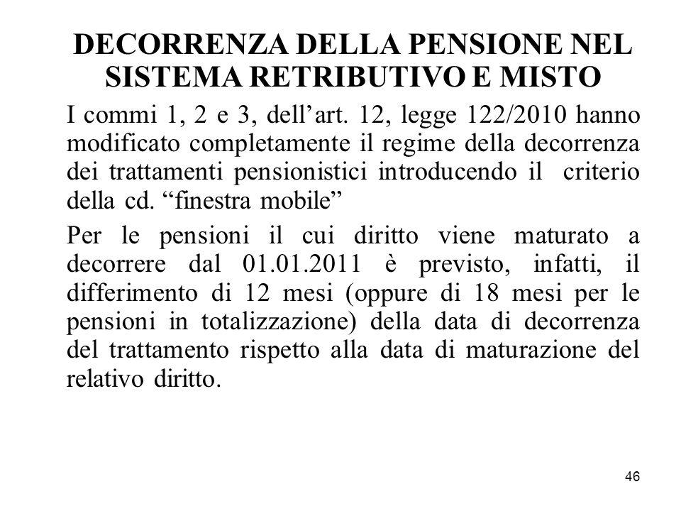 46 DECORRENZA DELLA PENSIONE NEL SISTEMA RETRIBUTIVO E MISTO I commi 1, 2 e 3, dellart. 12, legge 122/2010 hanno modificato completamente il regime de