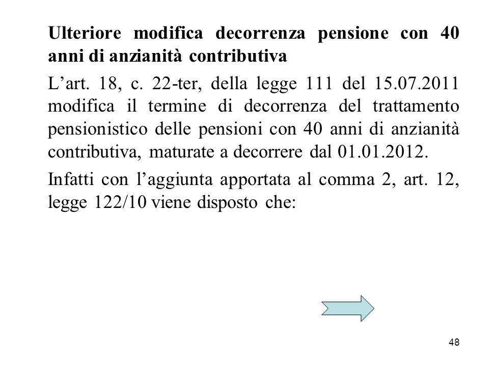 48 Ulteriore modifica decorrenza pensione con 40 anni di anzianità contributiva Lart. 18, c. 22-ter, della legge 111 del 15.07.2011 modifica il termin