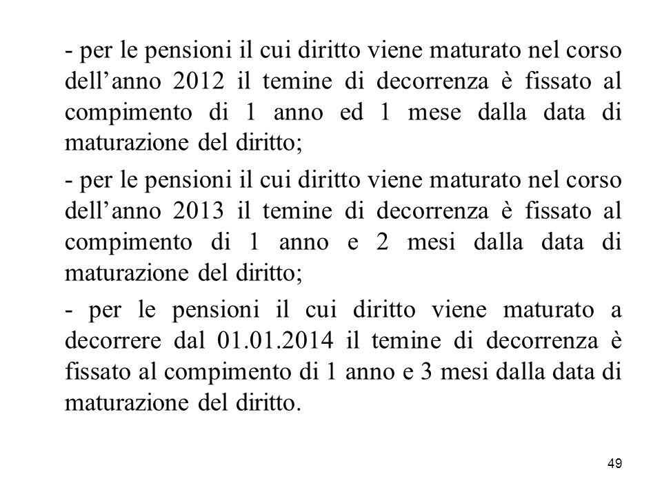 49 - per le pensioni il cui diritto viene maturato nel corso dellanno 2012 il temine di decorrenza è fissato al compimento di 1 anno ed 1 mese dalla d