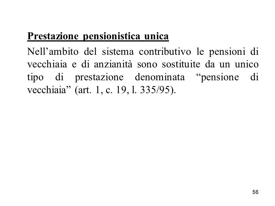 56 Prestazione pensionistica unica Nellambito del sistema contributivo le pensioni di vecchiaia e di anzianità sono sostituite da un unico tipo di pre