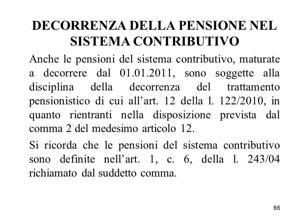66 DECORRENZA DELLA PENSIONE NEL SISTEMA CONTRIBUTIVO Anche le pensioni del sistema contributivo, maturate a decorrere dal 01.01.2011, sono soggette a