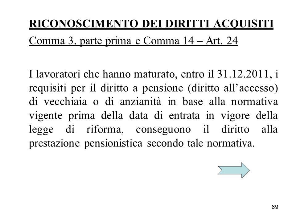 69 RICONOSCIMENTO DEI DIRITTI ACQUISITI Comma 3, parte prima e Comma 14 – Art. 24 I lavoratori che hanno maturato, entro il 31.12.2011, i requisiti pe