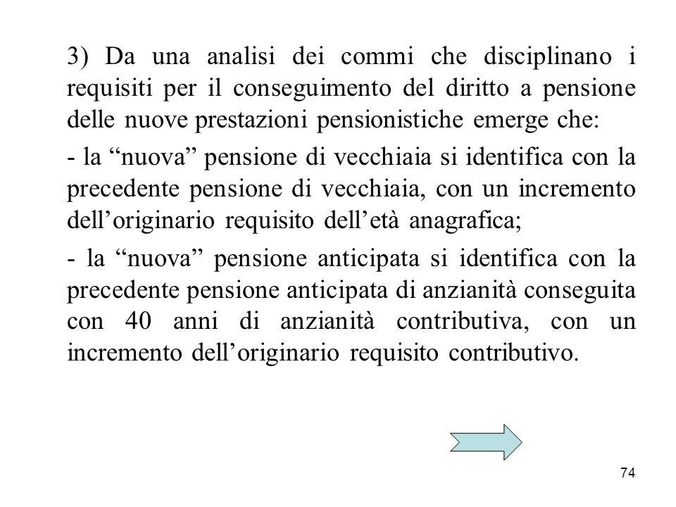 74 3) Da una analisi dei commi che disciplinano i requisiti per il conseguimento del diritto a pensione delle nuove prestazioni pensionistiche emerge