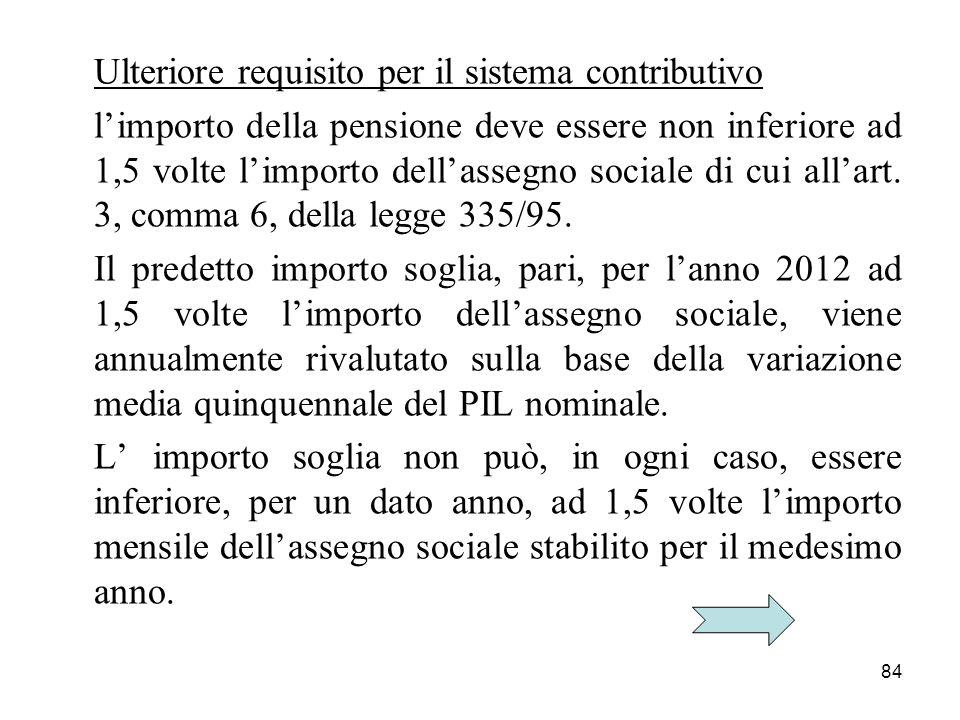 84 Ulteriore requisito per il sistema contributivo limporto della pensione deve essere non inferiore ad 1,5 volte limporto dellassegno sociale di cui