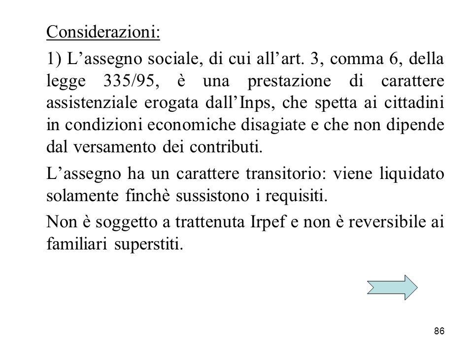 86 Considerazioni: 1) Lassegno sociale, di cui allart. 3, comma 6, della legge 335/95, è una prestazione di carattere assistenziale erogata dallInps,